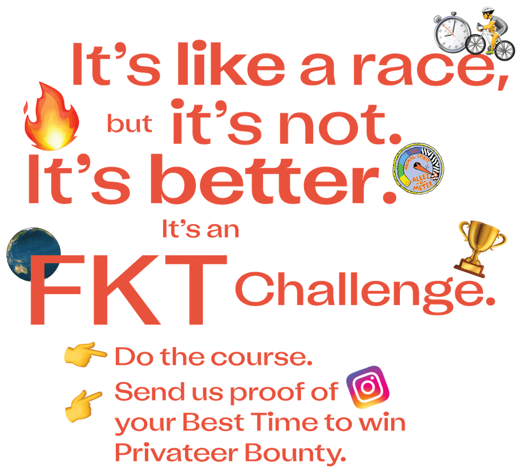 It's like a race, but it's not. It's better. It's an FKT Challenge. Do the course. Send us proof of your best time to win Privateer Booty.